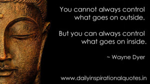 cannot always control what goes on outside. But you can always control ...