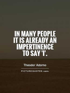 ... many people it is already an impertinence to say 'I'. Picture Quote #1