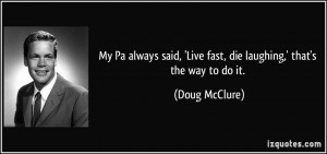 My Pa always said, 'Live fast, die laughing,' that's the way to do it ...