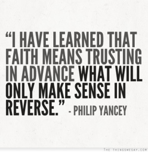 have learned that faith means trusting in advance what will only ...