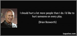should hurt a lot more people than I do. I'd like to hurt someone on ...