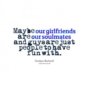 Quotes Picture: maybe our girlfriends are our soulmates and guys are ...