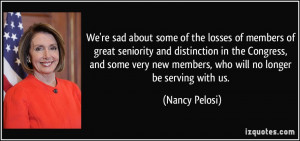 ... new members, who will no longer be serving with us. - Nancy Pelosi