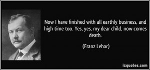 ... high time too. Yes, yes, my dear child, now comes death. - Franz Lehar