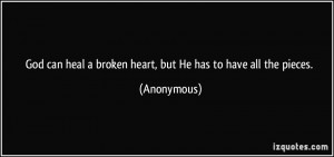 God can heal a broken heart, but He has to have all the pieces ...
