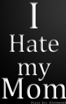 you hate my mother reasons why i hate my mom