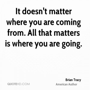 It doesn't matter where you are coming from. All that matters is where ...