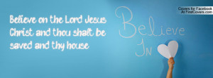 Believe on the Lord Jesus Christ, and thou shalt be saved, and thy ...