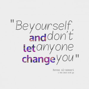 Quotes Picture: be yourself, and don't let anyone change you
