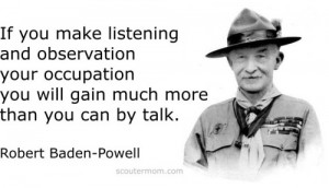 ... you will gain much more than you can by talk.Robert Baden-Powell