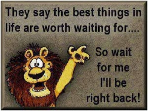 ... are worth waiting for… So wait for me. Ill be right back unknown