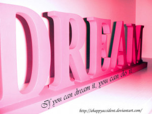 do believe if you can dream it then you can do it :)