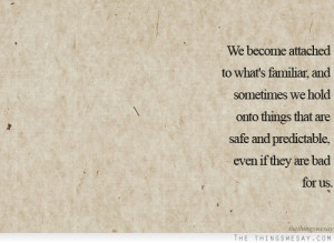 We become attached to what's familiar and sometimes we hold onto ...