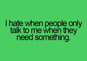 Hate When People Only Talk To Me When They Need Something