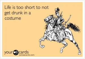 Funny Halloween Ecard: Life is too short to not get drunk in a costume ...
