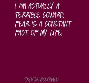 am actually a terrible coward. Fear is a constant fact of my life.