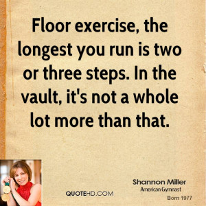 Floor exercise, the longest you run is two or three steps. In the ...