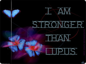 HAVE LUPUS, but I will NEVER let LUPUS HAVE ME! :)