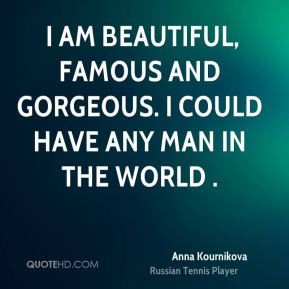am beautiful, famous and gorgeous. I could have any man in the world ...