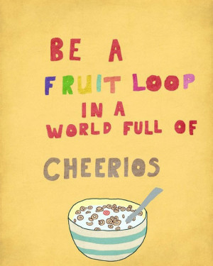 Be a fruit loop in a world full of cheerios.
