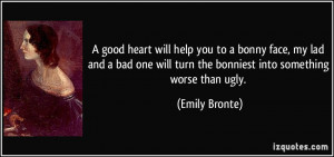 good heart will help you to a bonny face, my lad and a bad one will ...