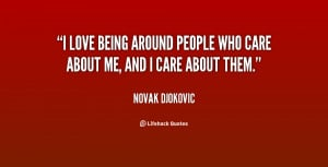 ... love being around people who care about me, and I care about them