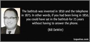 The bathtub was invented in 1850 and the telephone in 1875. In other ...