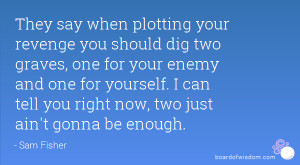 They say when plotting your revenge you should dig two graves, one for ...