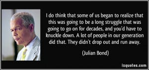 ... generation did that. They didn't drop out and run away. - Julian Bond