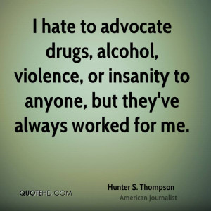 hate to advocate drugs, alcohol, violence, or insanity to anyone ...