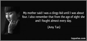 ... from the age of eight she and I fought almost every day. - Amy Tan