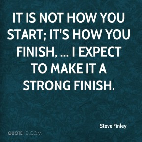 Steve Finley - It is not how you start; it's how you finish, ... I ...