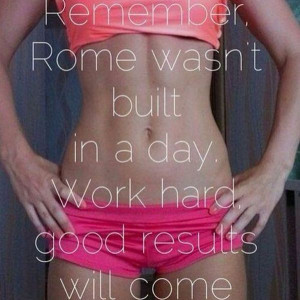 ... Quotes Remember, Rome Wasn't Built In A Day. Work Hard, Good Results