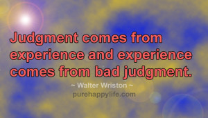 Judgment comes from experience and experience comes from bad judgment.