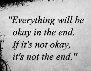 Everything will be okay in the end If its not okay