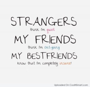 Best Friend Quote: Strangers think I'm quiet. My friends thing...