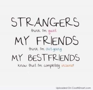 Best Friend Quote: Strangers think I'm quiet. My friends thing...