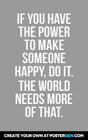 make someone happy poster maker if you have the power to make someone ...