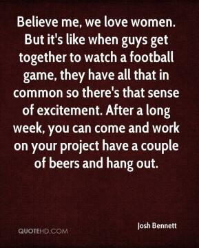 love women. But it's like when guys get together to watch a football ...