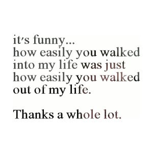 """... Easily You Walked Out Of My Life. Thanks A Whole Lot """" ~ Sad Quote"""