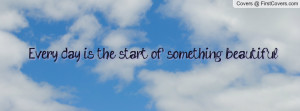 Every day is the start of something beautiful. cover