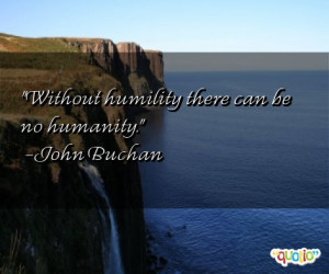 Without humility there can be no humanity .