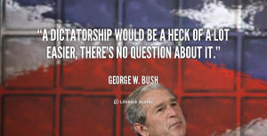 dictatorship would be a heck of a lot easier, there's no question ...