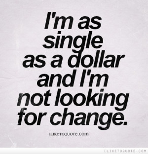 as single as a dollar and I'm not looking for change.