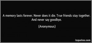 ... Never does it die. True friends stay together. And never say goodbye