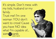 ... have no place for anyone in my life if you mess with MY FAMILY!!! More