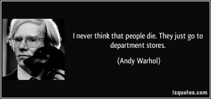 never think that people die. They just go to department stores ...