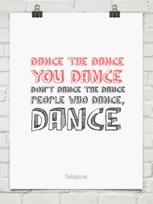 ... you dance don't dance the dance people who dance, dance. Cute quote