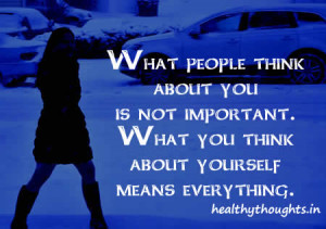 What people think about you is not important-What you think about ...