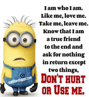 am who I am. Like me, love me. Take me, leave me. Know that I am a ...